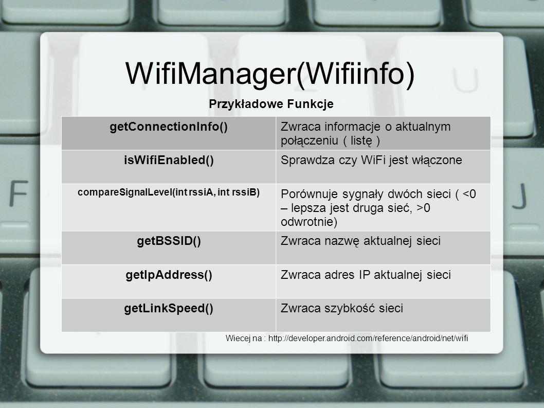 WifiManager(Wifiinfo) Przykładowe Funkcje getConnectionInfo()Zwraca informacje o aktualnym połączeniu ( listę ) isWifiEnabled()Sprawdza czy WiFi jest włączone compareSignalLevel(int rssiA, int rssiB) Porównuje sygnały dwóch sieci ( 0 odwrotnie) getBSSID()Zwraca nazwę aktualnej sieci getIpAddress()Zwraca adres IP aktualnej sieci getLinkSpeed()Zwraca szybkość sieci Wiecej na : http://developer.android.com/reference/android/net/wifi