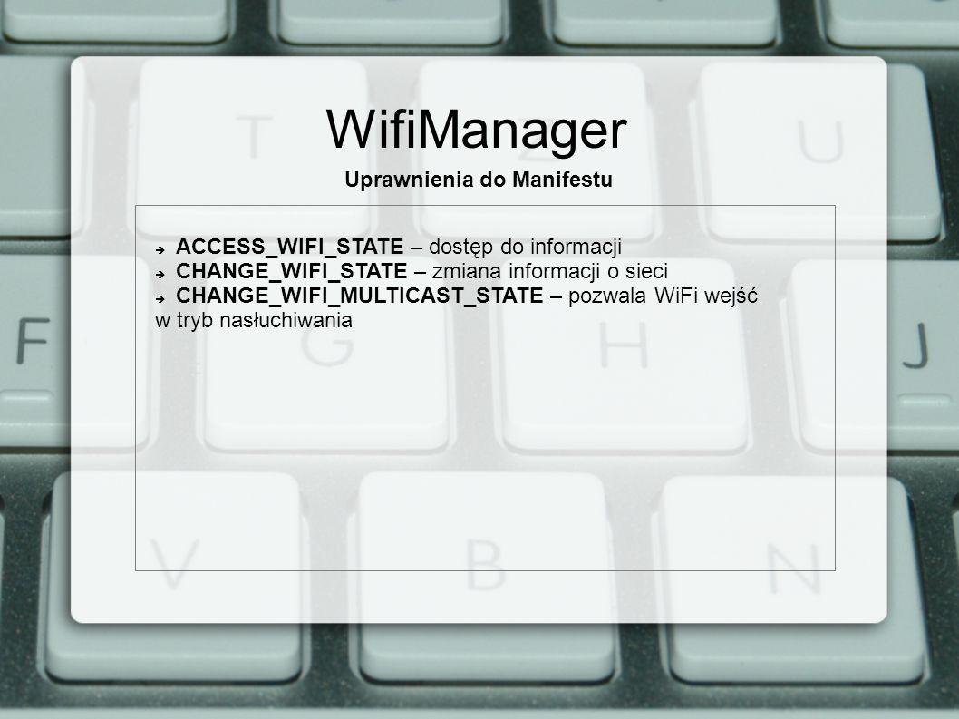 WifiManager Uprawnienia do Manifestu ACCESS_WIFI_STATE – dostęp do informacji CHANGE_WIFI_STATE – zmiana informacji o sieci CHANGE_WIFI_MULTICAST_STATE – pozwala WiFi wejść w tryb nasłuchiwania