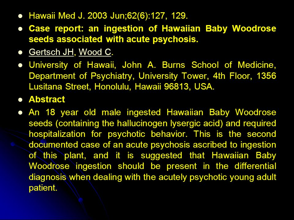 Hawaii Med J. 2003 Jun;62(6):127, 129. Case report: an ingestion of Hawaiian Baby Woodrose seeds associated with acute psychosis. Gertsch JH, Wood C.