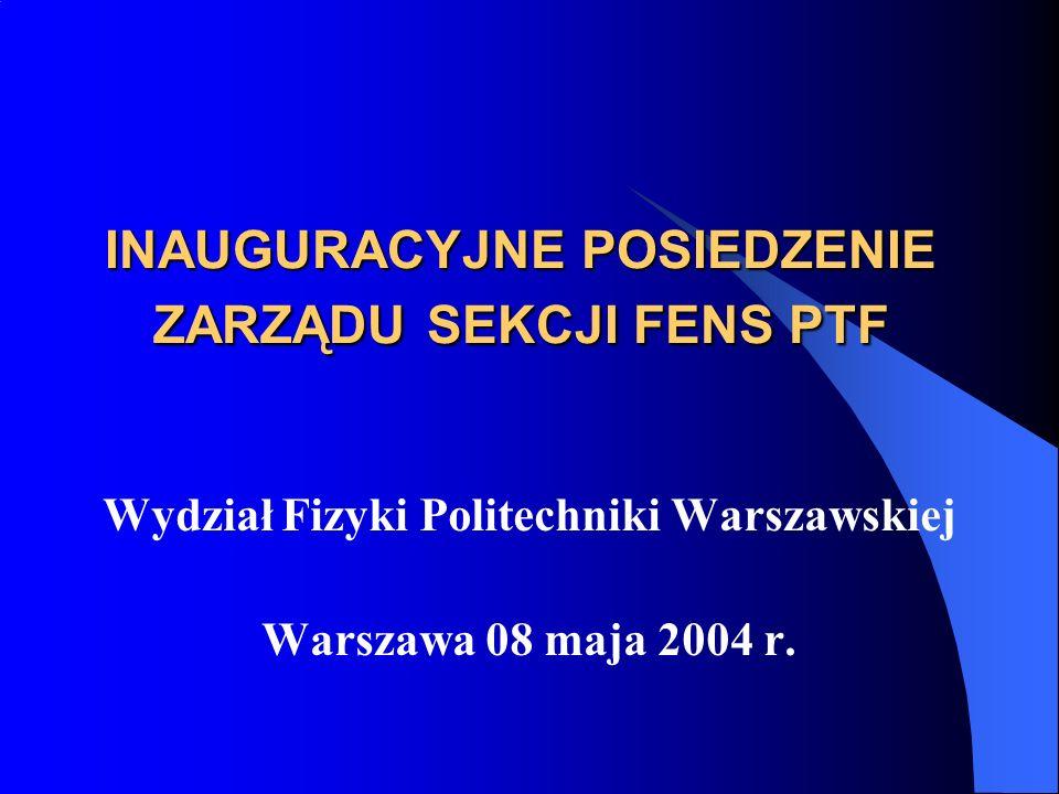 INAUGURACYJNE POSIEDZENIE ZARZĄDU SEKCJI FENS PTF Wydział Fizyki Politechniki Warszawskiej Warszawa 08 maja 2004 r.