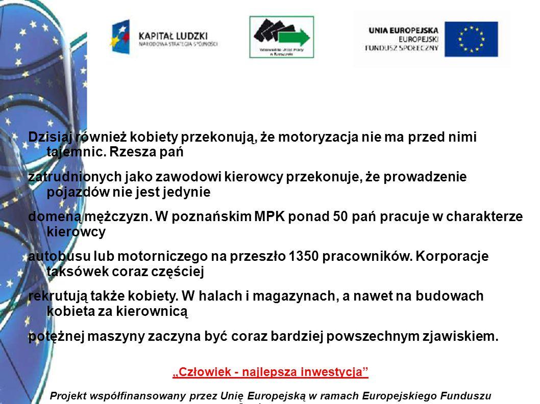 12 Człowiek - najlepsza inwestycja Projekt współfinansowany przez Unię Europejską w ramach Europejskiego Funduszu Społecznego Dzisiaj również kobiety przekonują, że motoryzacja nie ma przed nimi tajemnic.