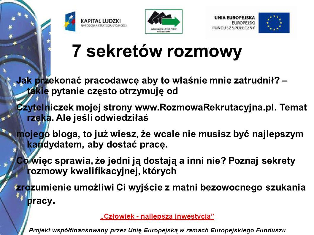 2 Człowiek - najlepsza inwestycja Projekt współfinansowany przez Unię Europejską w ramach Europejskiego Funduszu Społecznego 7 sekretów rozmowy Jak przekonać pracodawcę aby to właśnie mnie zatrudnił.