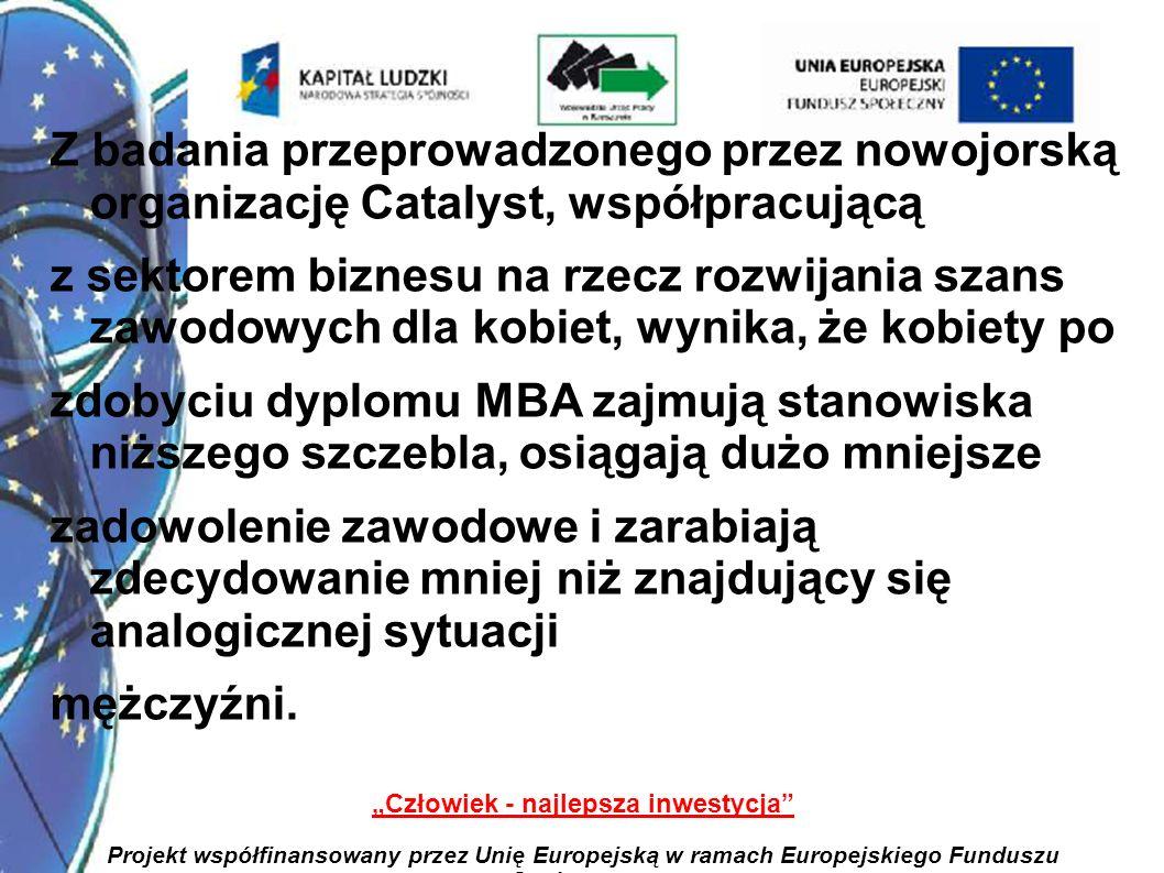 23 Człowiek - najlepsza inwestycja Projekt współfinansowany przez Unię Europejską w ramach Europejskiego Funduszu Społecznego Z badania przeprowadzonego przez nowojorską organizację Catalyst, współpracującą z sektorem biznesu na rzecz rozwijania szans zawodowych dla kobiet, wynika, że kobiety po zdobyciu dyplomu MBA zajmują stanowiska niższego szczebla, osiągają dużo mniejsze zadowolenie zawodowe i zarabiają zdecydowanie mniej niż znajdujący się analogicznej sytuacji mężczyźni.