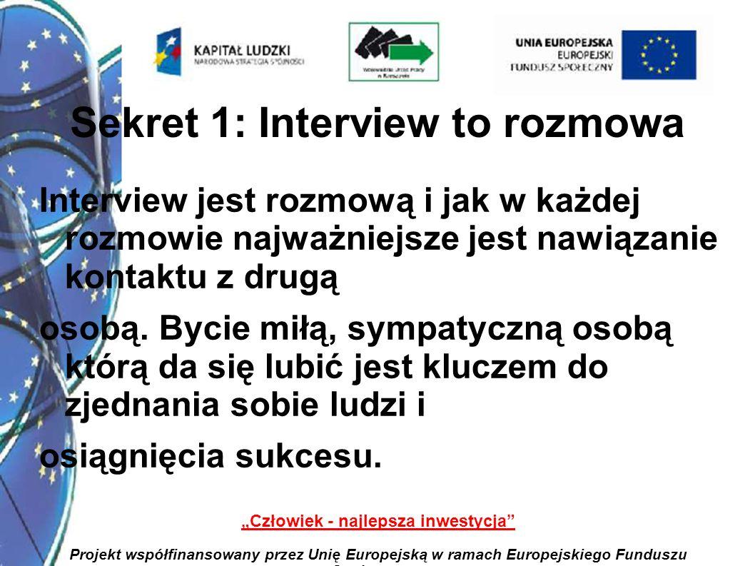 3 Człowiek - najlepsza inwestycja Projekt współfinansowany przez Unię Europejską w ramach Europejskiego Funduszu Społecznego Sekret 1: Interview to rozmowa Interview jest rozmową i jak w każdej rozmowie najważniejsze jest nawiązanie kontaktu z drugą osobą.