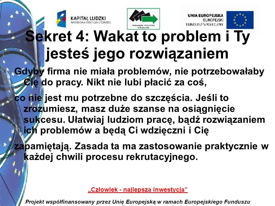 7 Człowiek - najlepsza inwestycja Projekt współfinansowany przez Unię Europejską w ramach Europejskiego Funduszu Społecznego Sekret 5: Pracy nie dostają tak naprawdę najlepsi kandydaci Jak już pisałam, nie ma idealnych kandydatów, a z tych dostępnych na rynku i tak nie dostają pracy najlepsi.