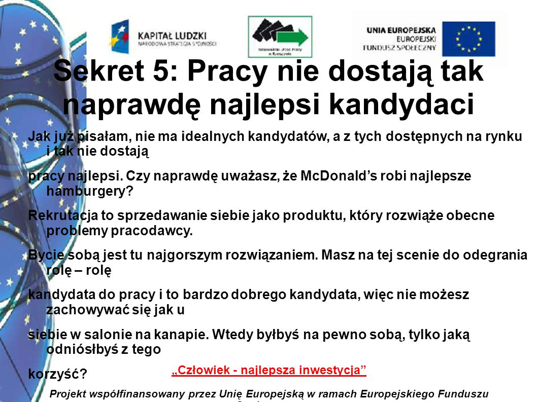 8 Człowiek - najlepsza inwestycja Projekt współfinansowany przez Unię Europejską w ramach Europejskiego Funduszu Społecznego Sekret 6: Rozmowa rekrutacyjna to gra pozorów I są w niej tematy, o których nie mówi się wprost.