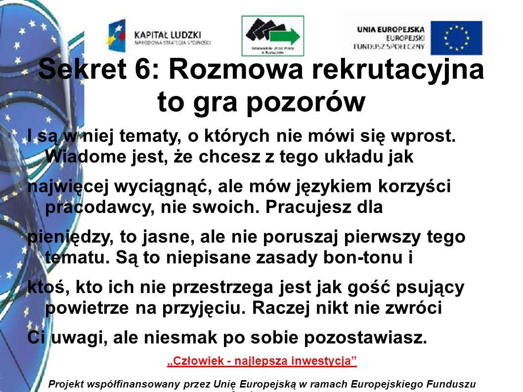 9 Człowiek - najlepsza inwestycja Projekt współfinansowany przez Unię Europejską w ramach Europejskiego Funduszu Społecznego Sekret 7: Większość pytań możesz przewidzieć i nauczyć się na nie odpowiadać Ale gotowe odpowiedzi na pytania nie istnieją.