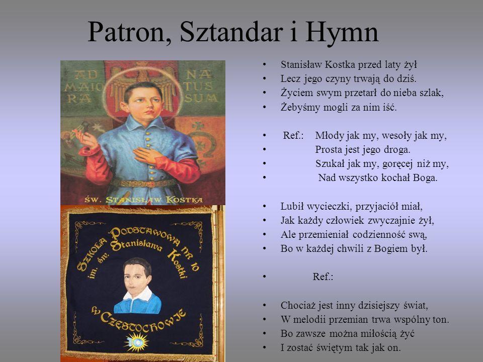 Patron, Sztandar i Hymn Stanisław Kostka przed laty żył Lecz jego czyny trwają do dziś. Życiem swym przetarł do nieba szlak, Żebyśmy mogli za nim iść.
