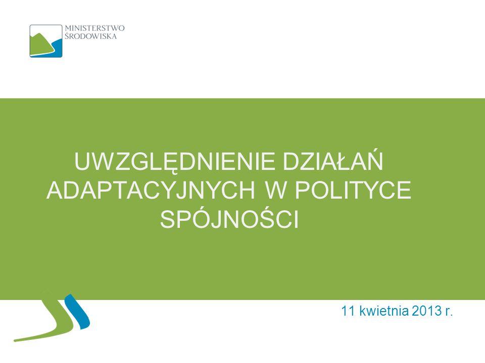 UWZGLĘDNIENIE DZIAŁAŃ ADAPTACYJNYCH W POLITYCE SPÓJNOŚCI 11 kwietnia 2013 r.