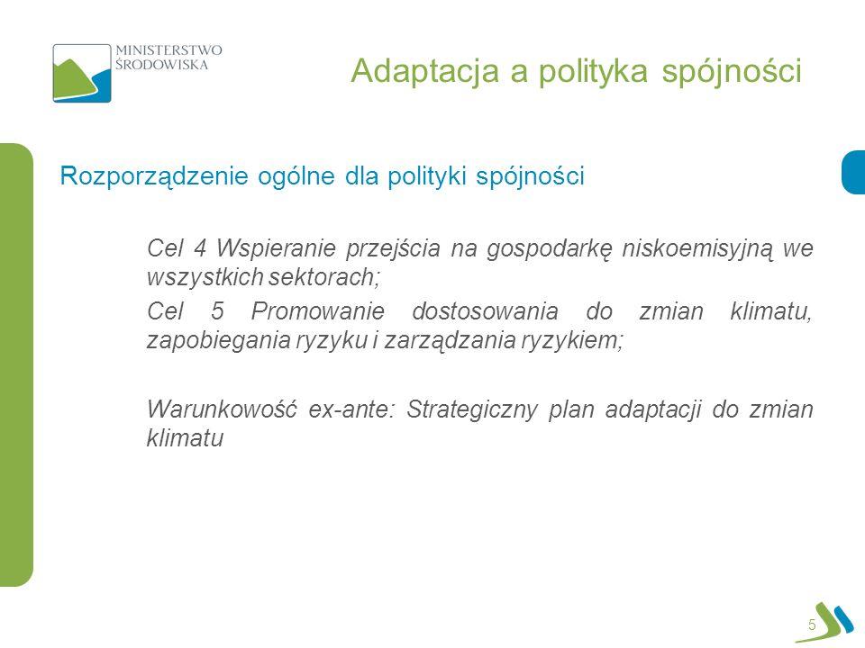 Adaptacja a polityka spójności Cel 4 Wspieranie przejścia na gospodarkę niskoemisyjną we wszystkich sektorach; Cel 5 Promowanie dostosowania do zmian klimatu, zapobiegania ryzyku i zarządzania ryzykiem; Warunkowość ex-ante: Strategiczny plan adaptacji do zmian klimatu Rozporządzenie ogólne dla polityki spójności 5