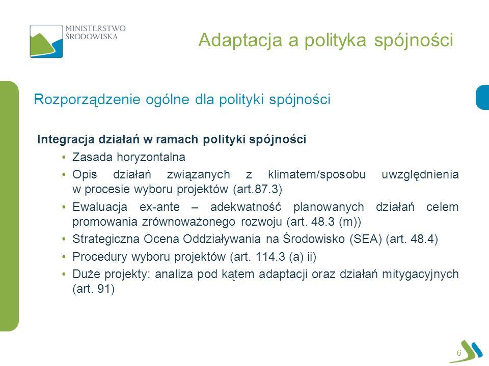 Adaptacja a polityka spójności Integracja działań w ramach polityki spójności Zasada horyzontalna Opis działań związanych z klimatem/sposobu uwzględnienia w procesie wyboru projektów (art.87.3) Ewaluacja ex-ante – adekwatność planowanych działań celem promowania zrównoważonego rozwoju (art.