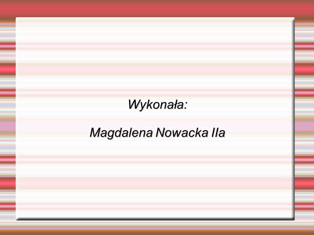 Wykonała: Magdalena Nowacka IIa