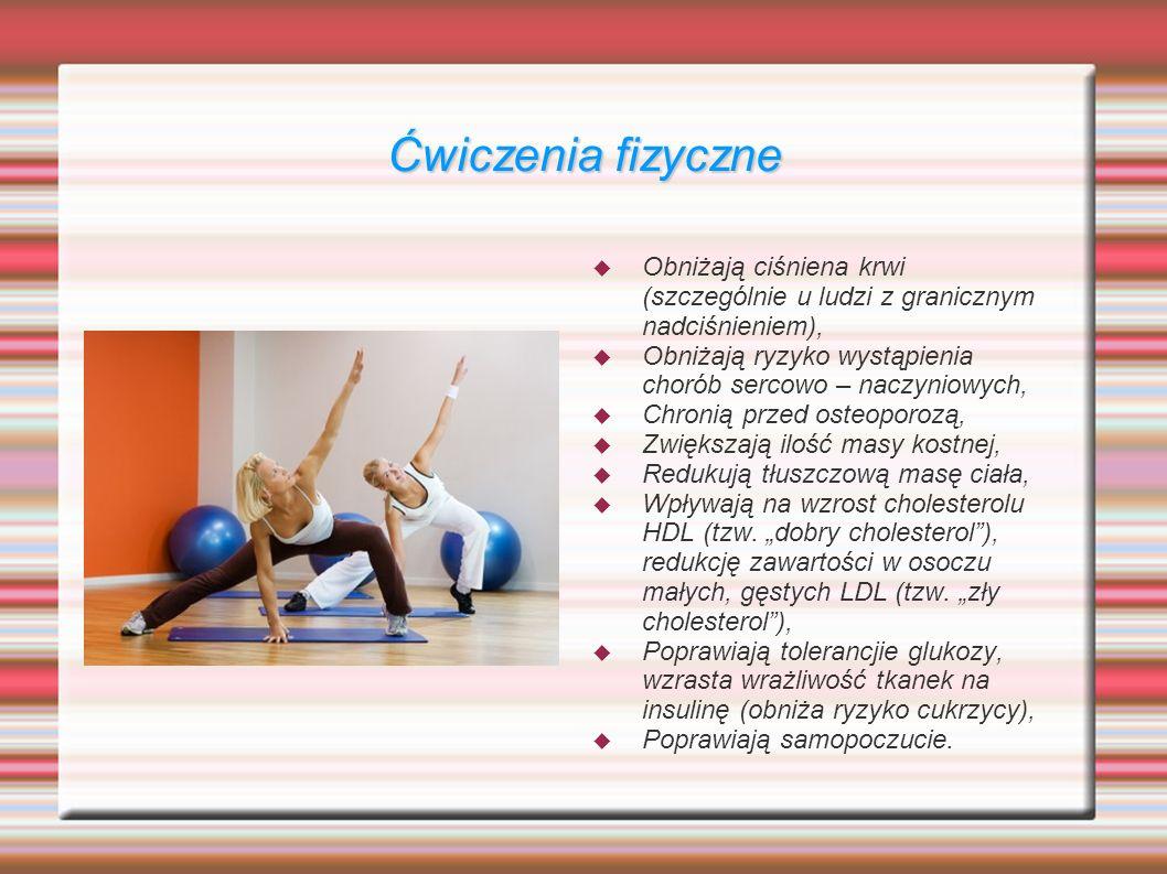 Ćwiczenia fizyczne Obniżają ciśniena krwi (szczególnie u ludzi z granicznym nadciśnieniem), Obniżają ryzyko wystąpienia chorób sercowo – naczyniowych, Chronią przed osteoporozą, Zwiększają ilość masy kostnej, Redukują tłuszczową masę ciała, Wpływają na wzrost cholesterolu HDL (tzw.