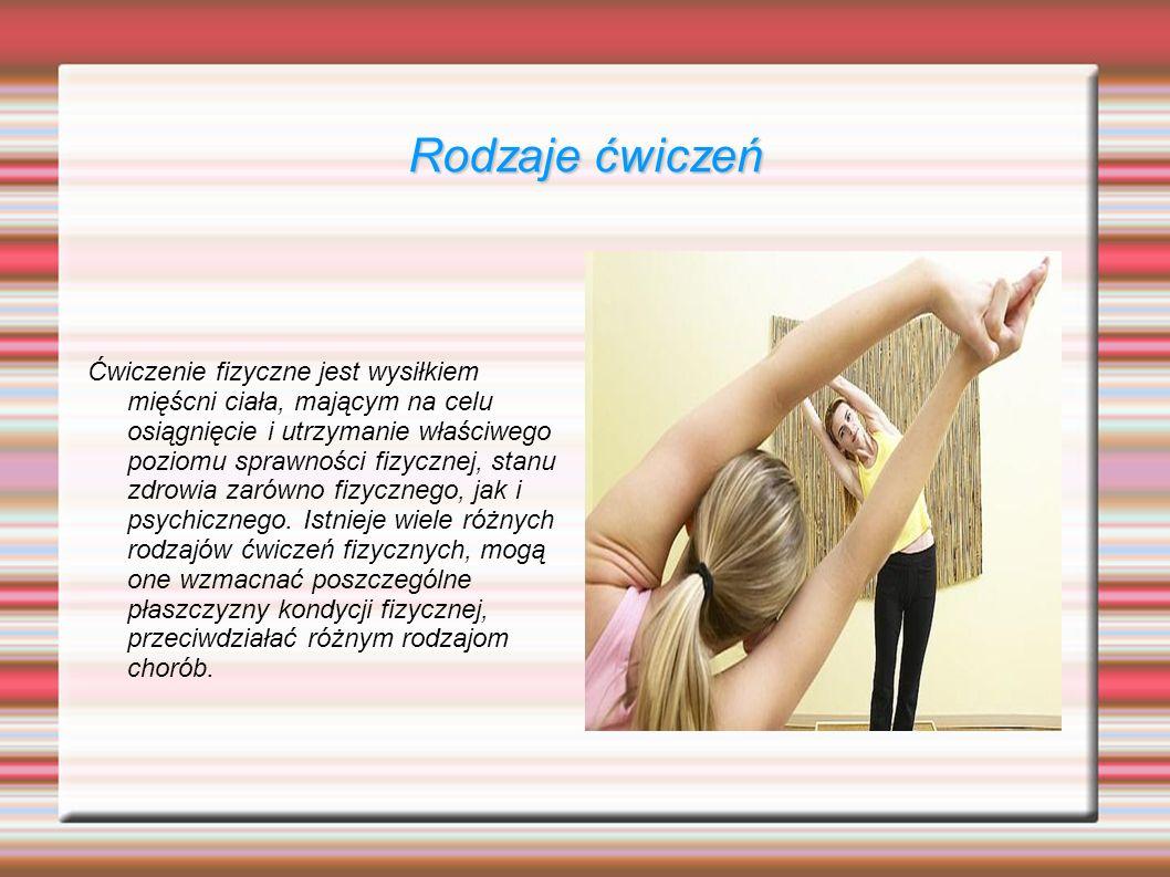 Rodzaje ćwiczeń Ćwiczenie fizyczne jest wysiłkiem mięścni ciała, mającym na celu osiągnięcie i utrzymanie właściwego poziomu sprawności fizycznej, sta