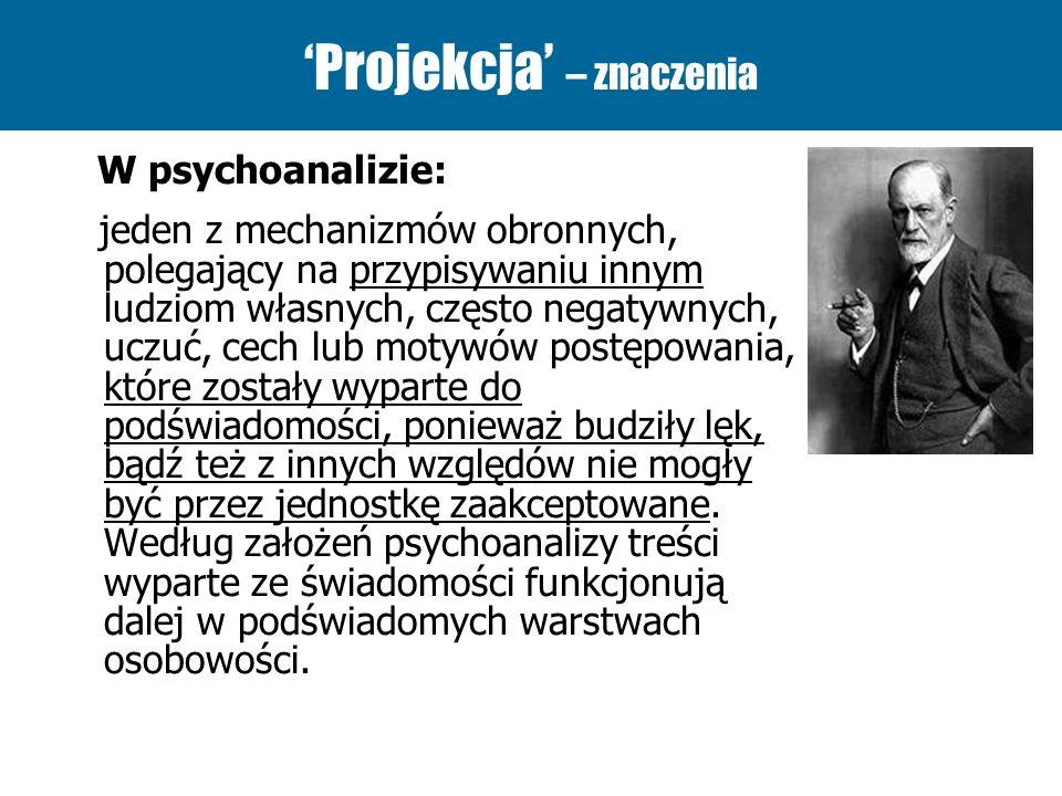 Projekcja – znaczenia W psychoanalizie: jeden z mechanizmów obronnych, polegający na przypisywaniu innym ludziom własnych, często negatywnych, uczuć,