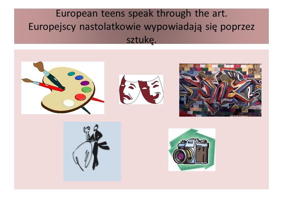 European teens speak through the art. Europejscy nastolatkowie wypowiadają się poprzez sztukę.