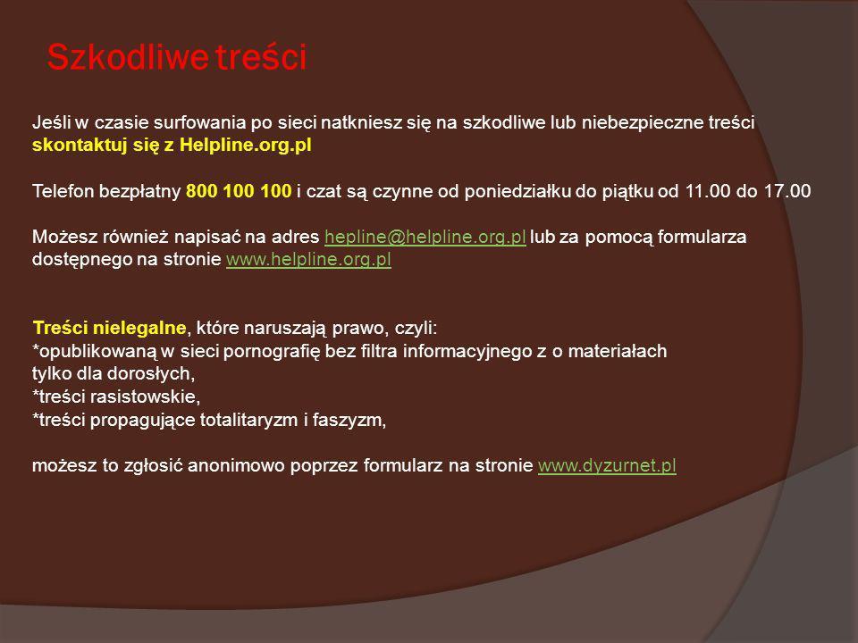 Szkodliwe treści Jeśli w czasie surfowania po sieci natkniesz się na szkodliwe lub niebezpieczne treści skontaktuj się z Helpline.org.pl Telefon bezpł