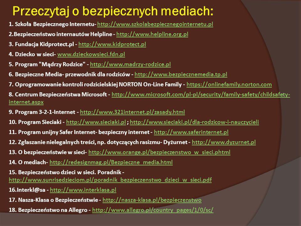 Przeczytaj o bezpiecznych mediach: 1. Szkoła Bezpiecznego Internetu- http://www.szkolabezpiecznegointernetu.plhttp://www.szkolabezpiecznegointernetu.p