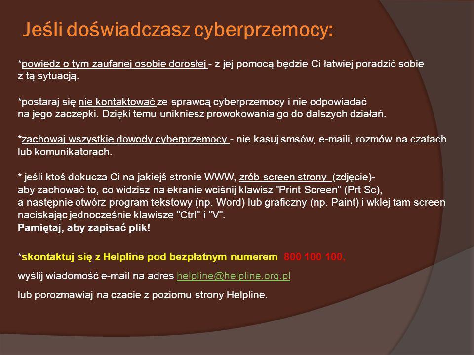 Jeśli doświadczasz cyberprzemocy: *powiedz o tym zaufanej osobie dorosłej - z jej pomocą będzie Ci łatwiej poradzić sobie z tą sytuacją. *postaraj się
