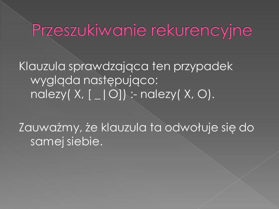 Klauzula sprawdzająca ten przypadek wygląda następująco: nalezy( X, [ _|O]) :- nalezy( X, O). Zauważmy, że klauzula ta odwołuje się do samej siebie.