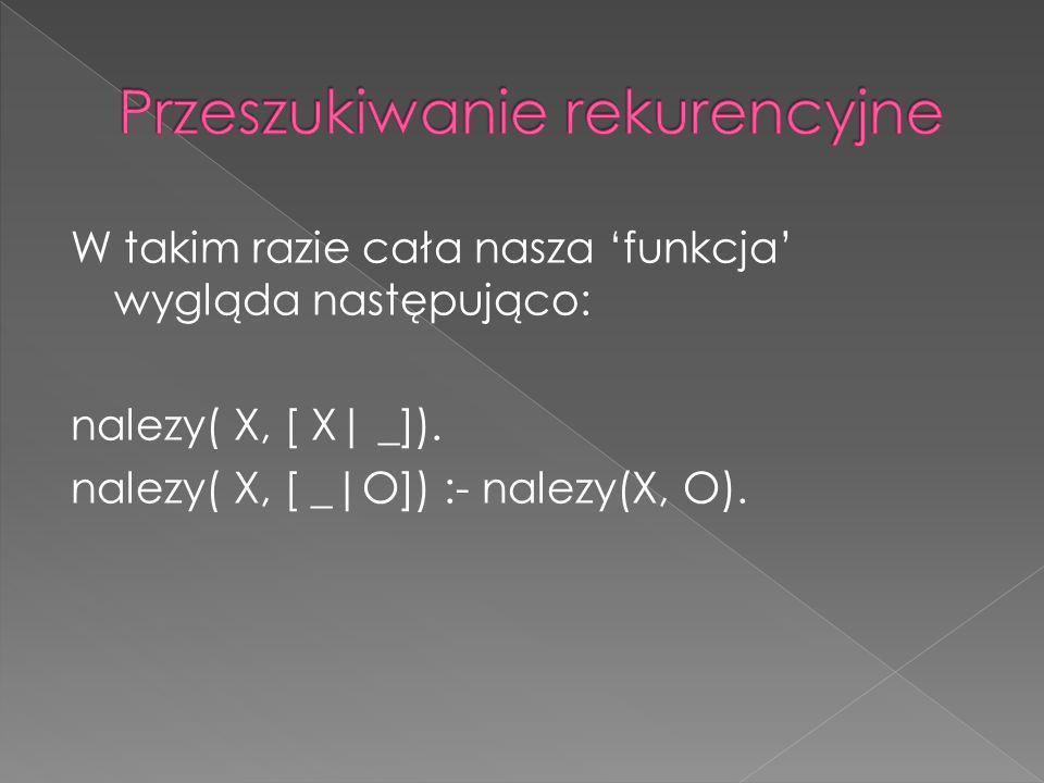 W takim razie cała nasza funkcja wygląda następująco: nalezy( X, [ X| _]). nalezy( X, [ _|O]) :- nalezy(X, O).