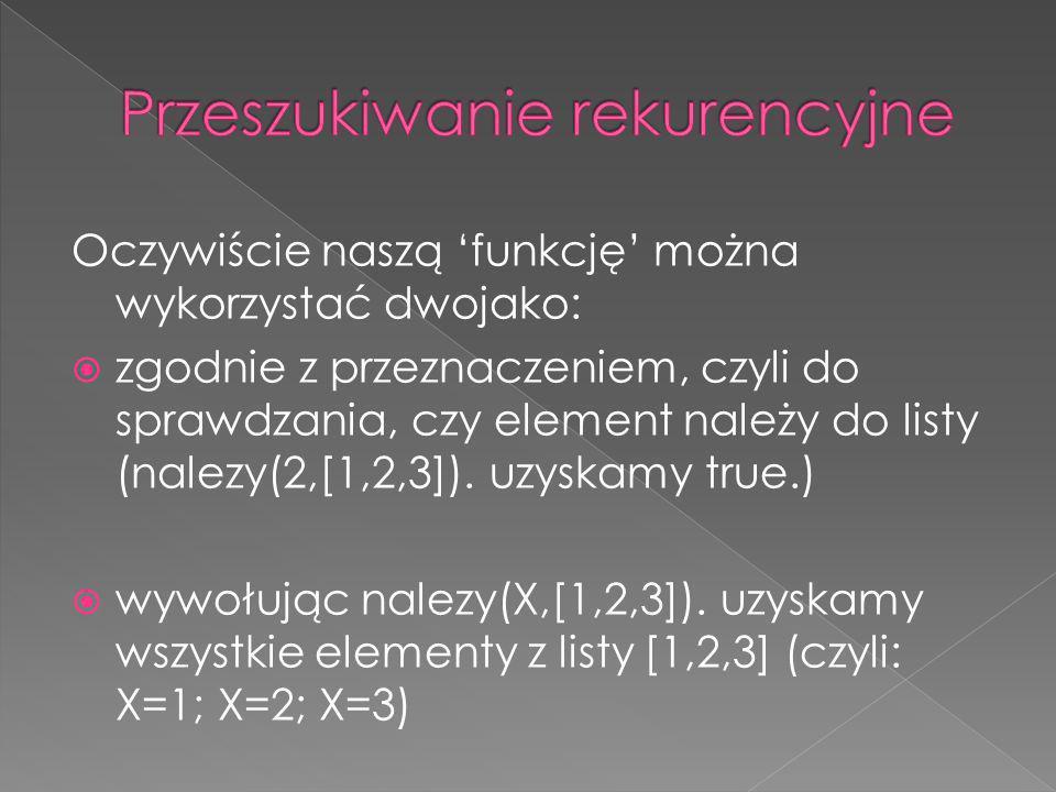 Oczywiście naszą funkcję można wykorzystać dwojako: zgodnie z przeznaczeniem, czyli do sprawdzania, czy element należy do listy (nalezy(2,[1,2,3]). uz