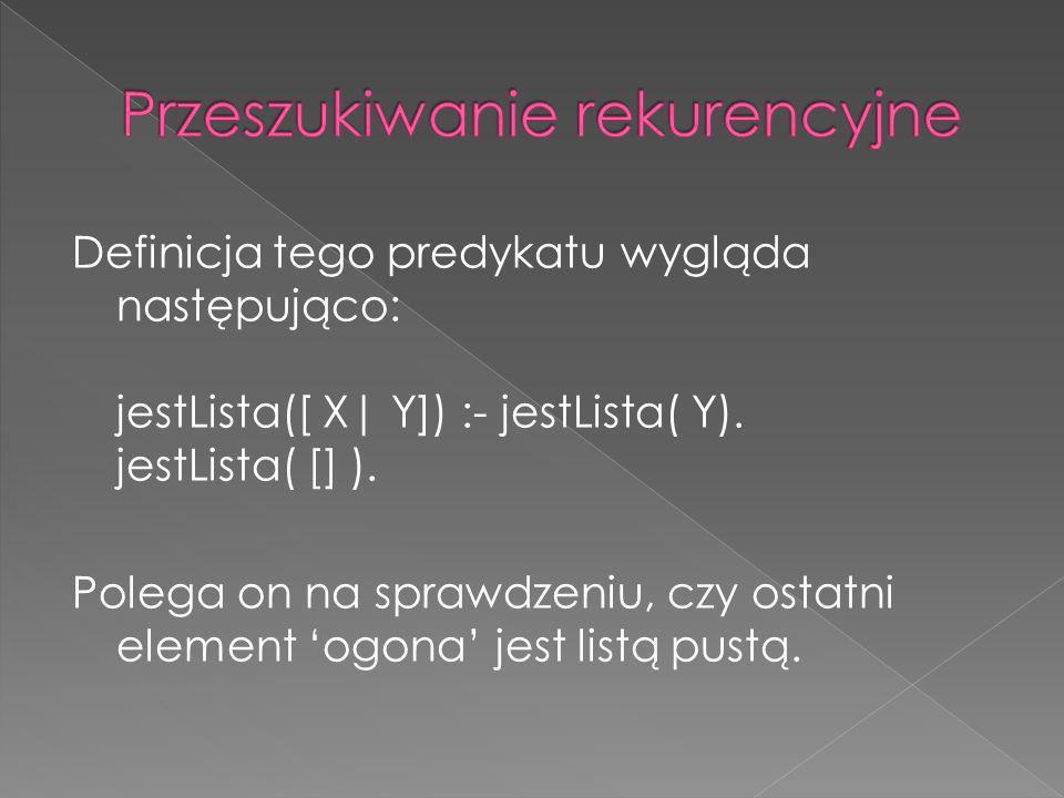 Definicja tego predykatu wygląda następująco: jestLista([ X| Y]) :- jestLista( Y). jestLista( [] ). Polega on na sprawdzeniu, czy ostatni element ogon