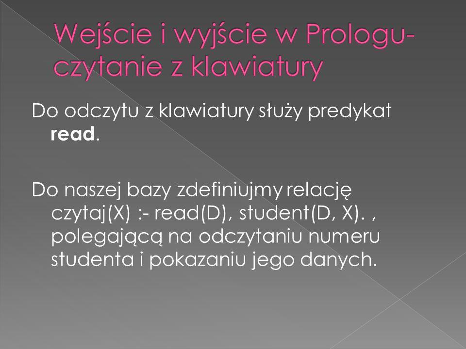 Do odczytu z klawiatury służy predykat read. Do naszej bazy zdefiniujmy relację czytaj(X) :- read(D), student(D, X)., polegającą na odczytaniu numeru