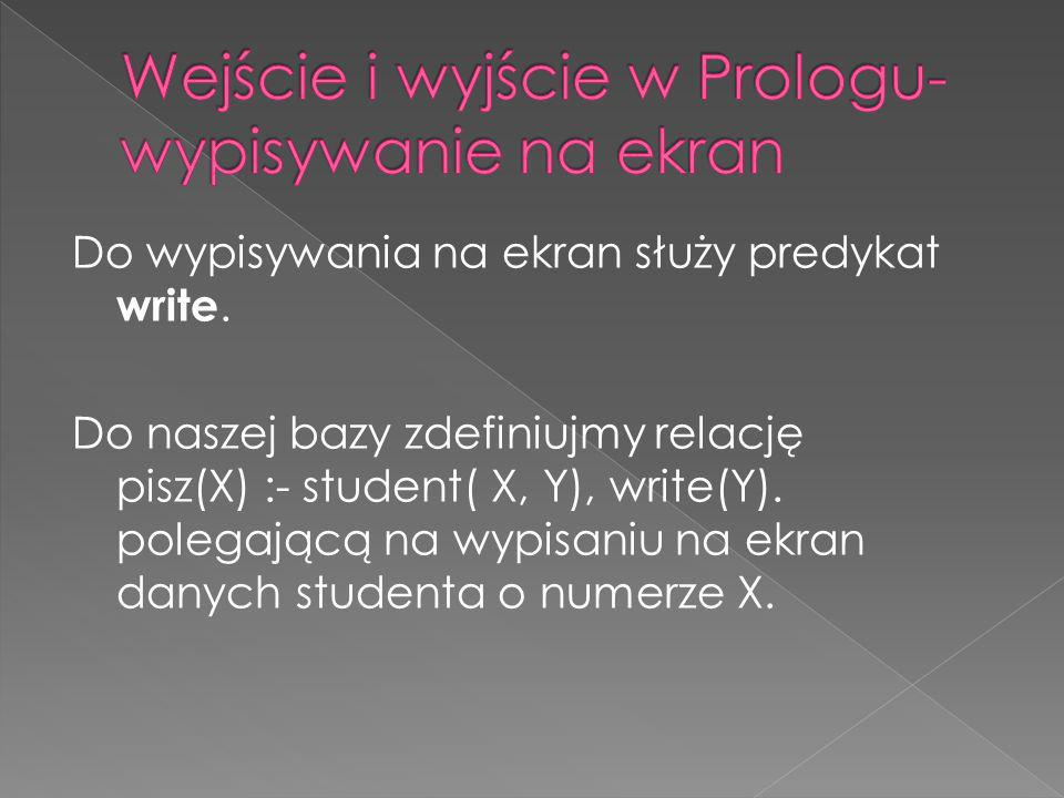 Do wypisywania na ekran służy predykat write. Do naszej bazy zdefiniujmy relację pisz(X) :- student( X, Y), write(Y). polegającą na wypisaniu na ekran