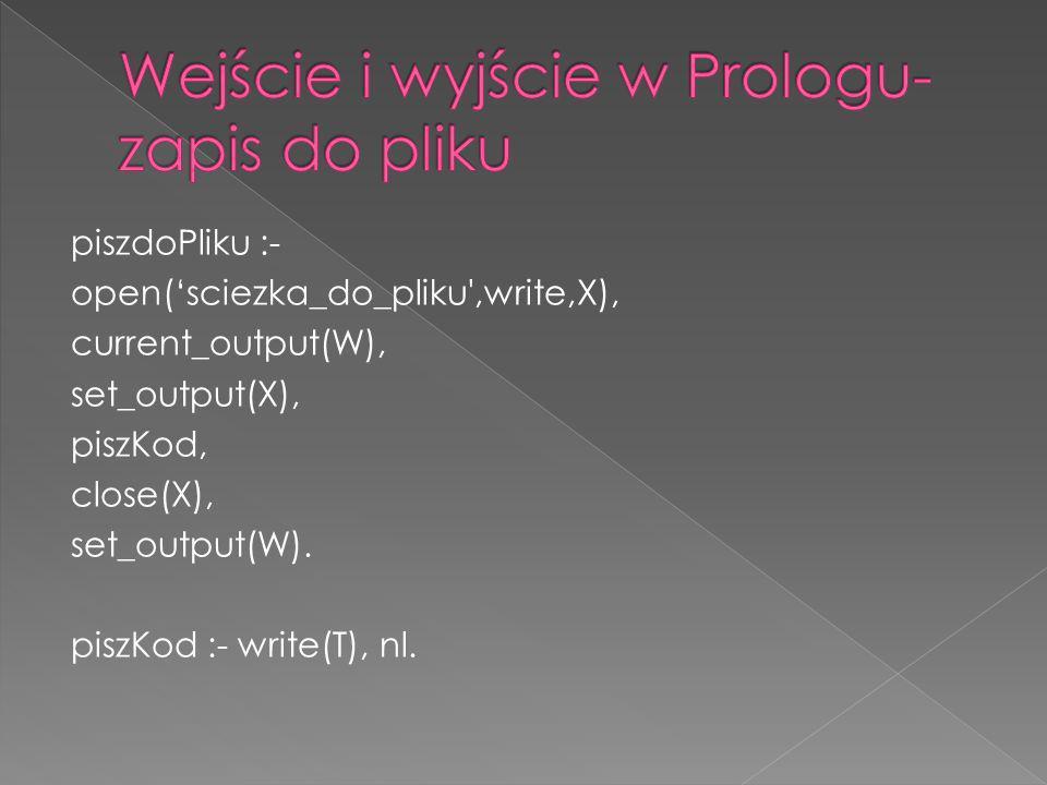 piszdoPliku :- open(sciezka_do_pliku',write,X), current_output(W), set_output(X), piszKod, close(X), set_output(W). piszKod :- write(T), nl.
