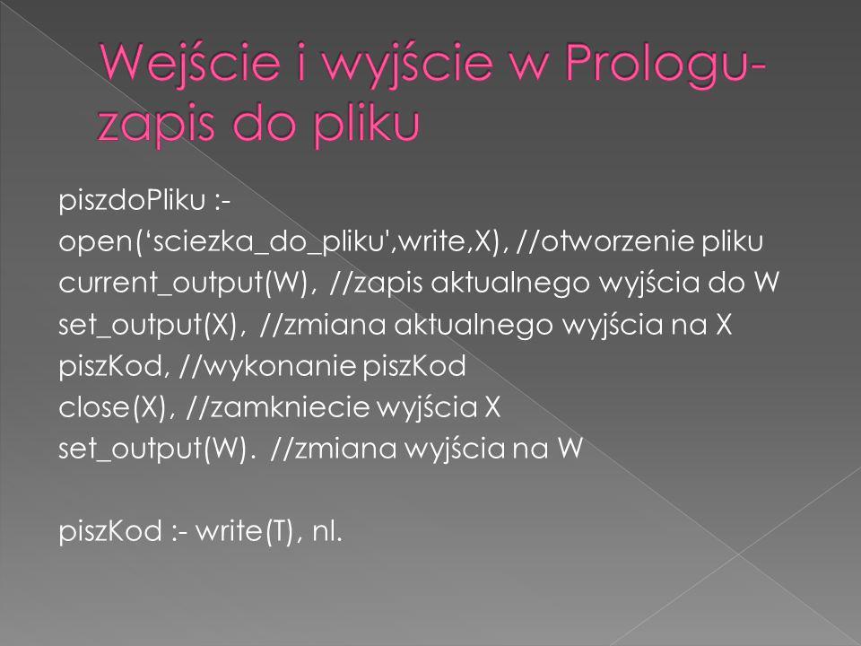 piszdoPliku :- open(sciezka_do_pliku',write,X), //otworzenie pliku current_output(W), //zapis aktualnego wyjścia do W set_output(X), //zmiana aktualne