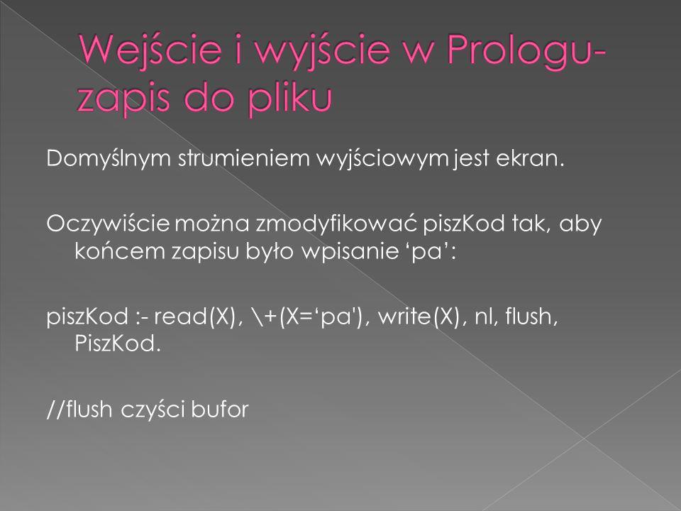 Domyślnym strumieniem wyjściowym jest ekran. Oczywiście można zmodyfikować piszKod tak, aby końcem zapisu było wpisanie pa: piszKod :- read(X), \+(X=p