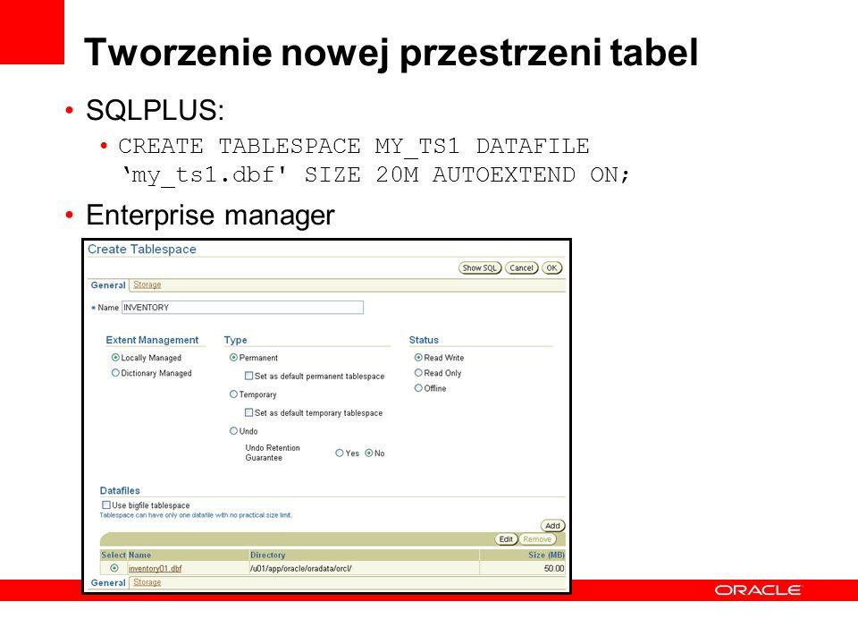 Tworzenie nowej przestrzeni tabel SQLPLUS: CREATE TABLESPACE MY_TS1 DATAFILEmy_ts1.dbf' SIZE 20M AUTOEXTEND ON; Enterprise manager