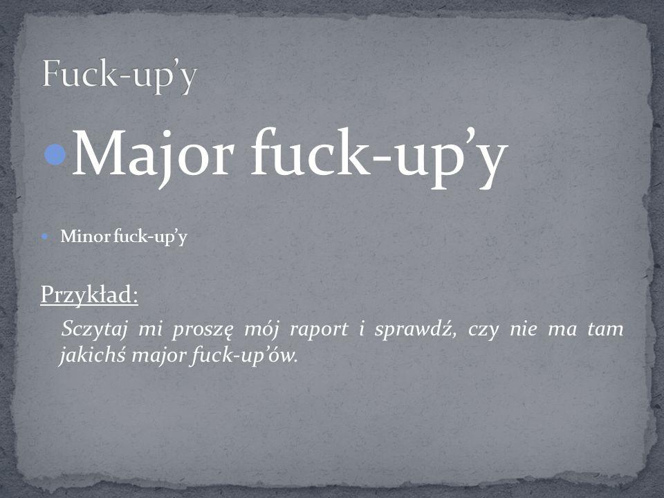 Major fuck-upy Minor fuck-upy Przykład: Sczytaj mi proszę mój raport i sprawdź, czy nie ma tam jakichś major fuck-upów.