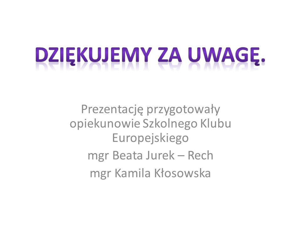 Prezentację przygotowały opiekunowie Szkolnego Klubu Europejskiego mgr Beata Jurek – Rech mgr Kamila Kłosowska