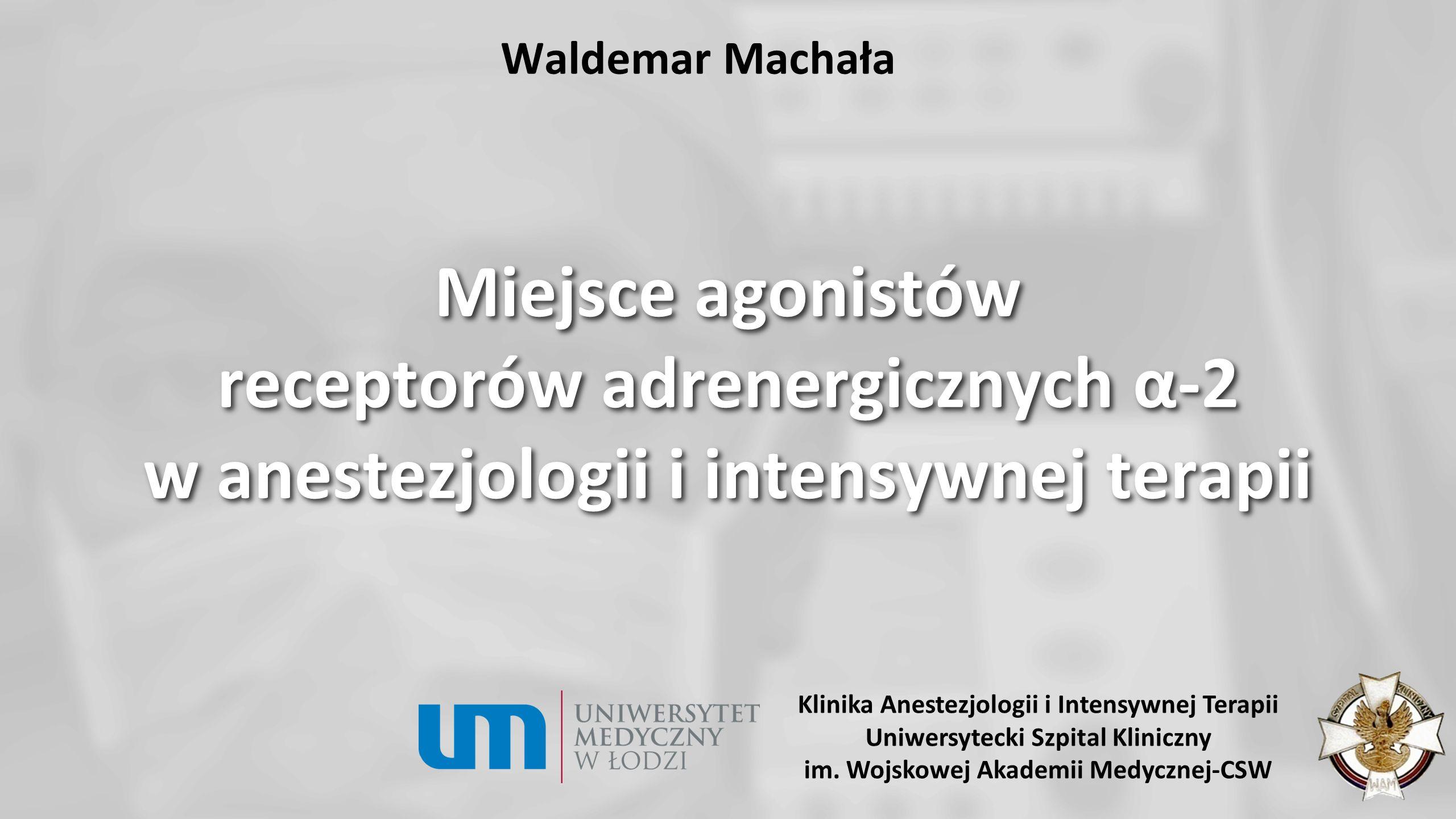 Waldemar Machała Miejsce agonistów receptorów adrenergicznych α-2 w anestezjologii i intensywnej terapii Klinika Anestezjologii i Intensywnej Terapii