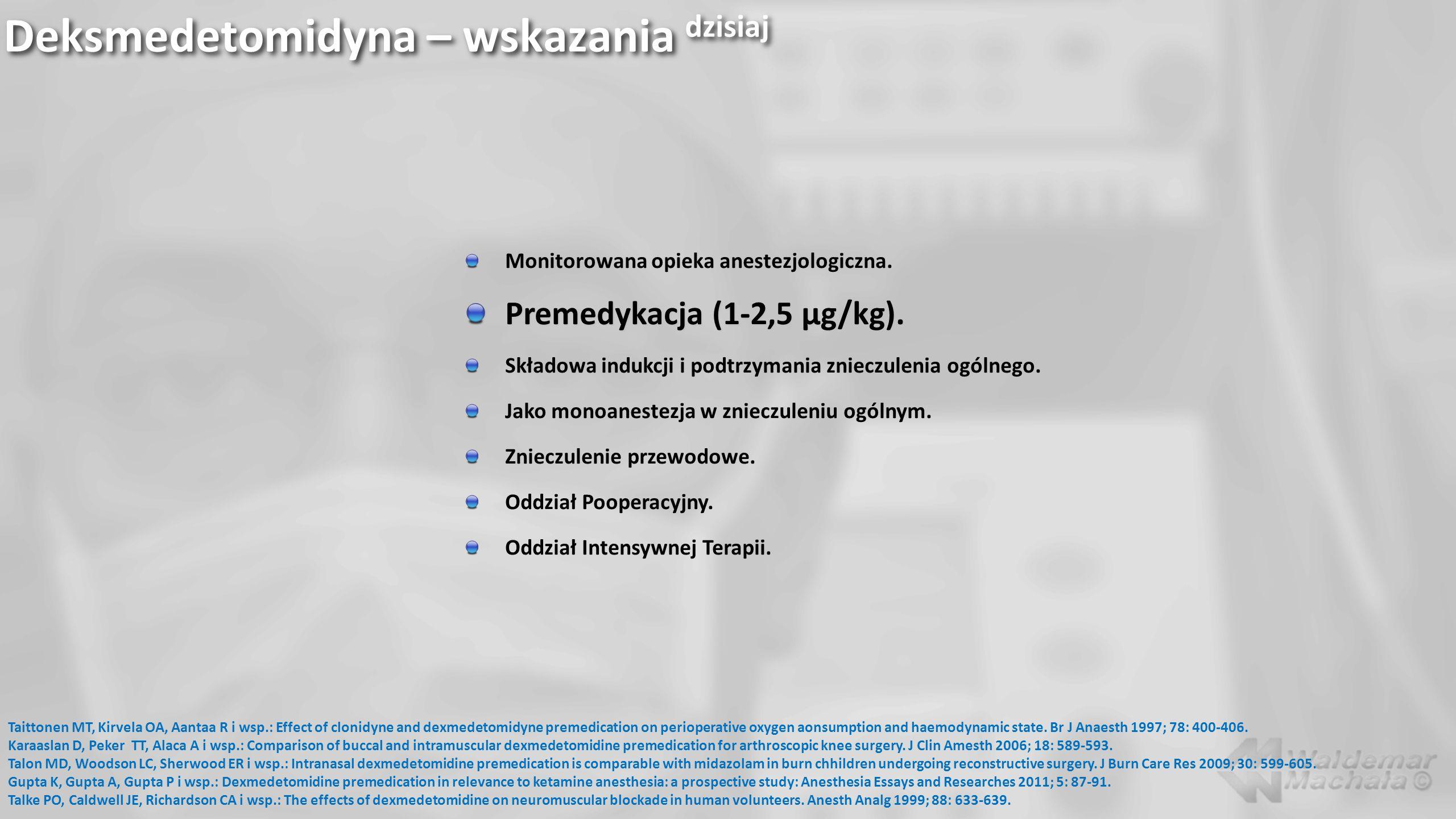 Deksmedetomidyna – wskazania dzisiaj Monitorowana opieka anestezjologiczna. Premedykacja (1-2,5 µg/kg). Składowa indukcji i podtrzymania znieczulenia