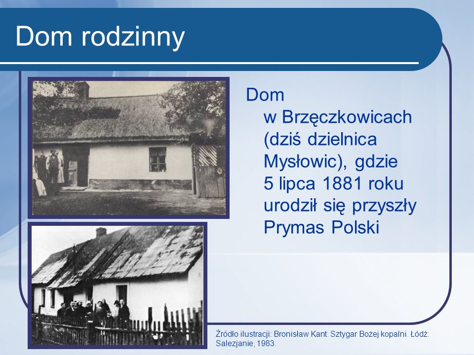 Dom rodzinny Dom w Brzęczkowicach (dziś dzielnica Mysłowic), gdzie 5 lipca 1881 roku urodził się przyszły Prymas Polski Źródło ilustracji: Bronisław K