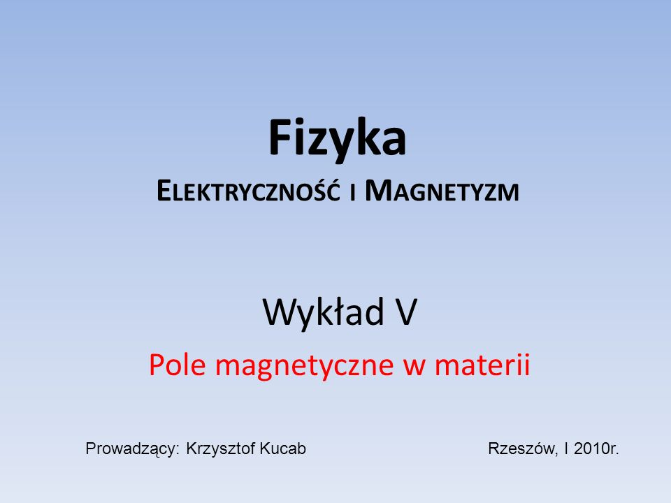 Fizyka E LEKTRYCZNOŚĆ I M AGNETYZM Wykład V Pole magnetyczne w materii Prowadzący: Krzysztof KucabRzeszów, I 2010r.