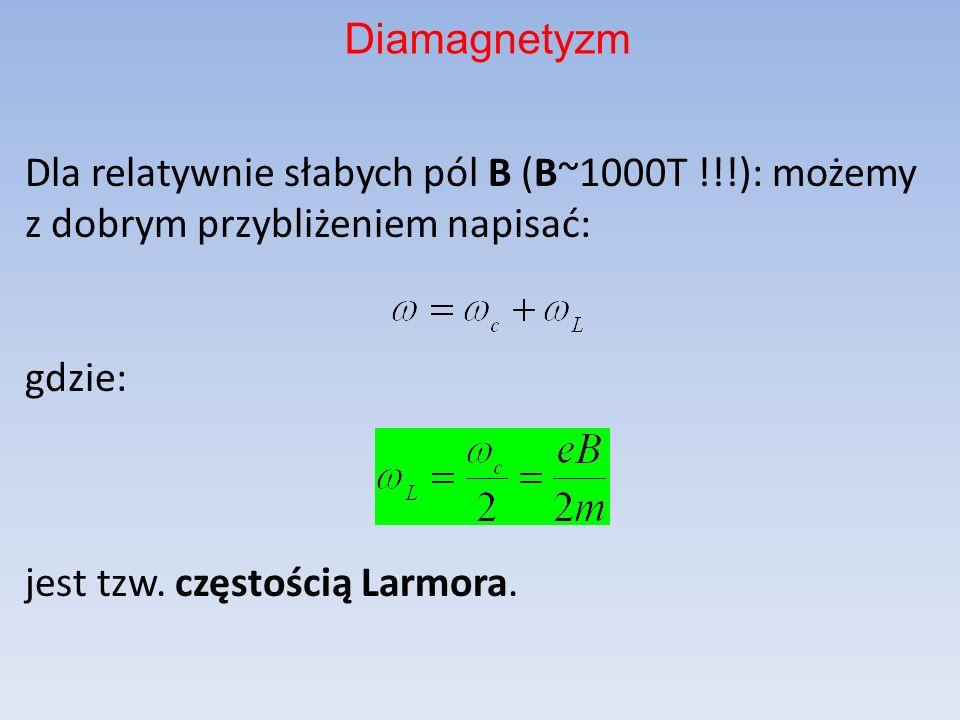 Dla relatywnie słabych pól B (B~1000T !!!): możemy z dobrym przybliżeniem napisać: gdzie: jest tzw. częstością Larmora. Diamagnetyzm