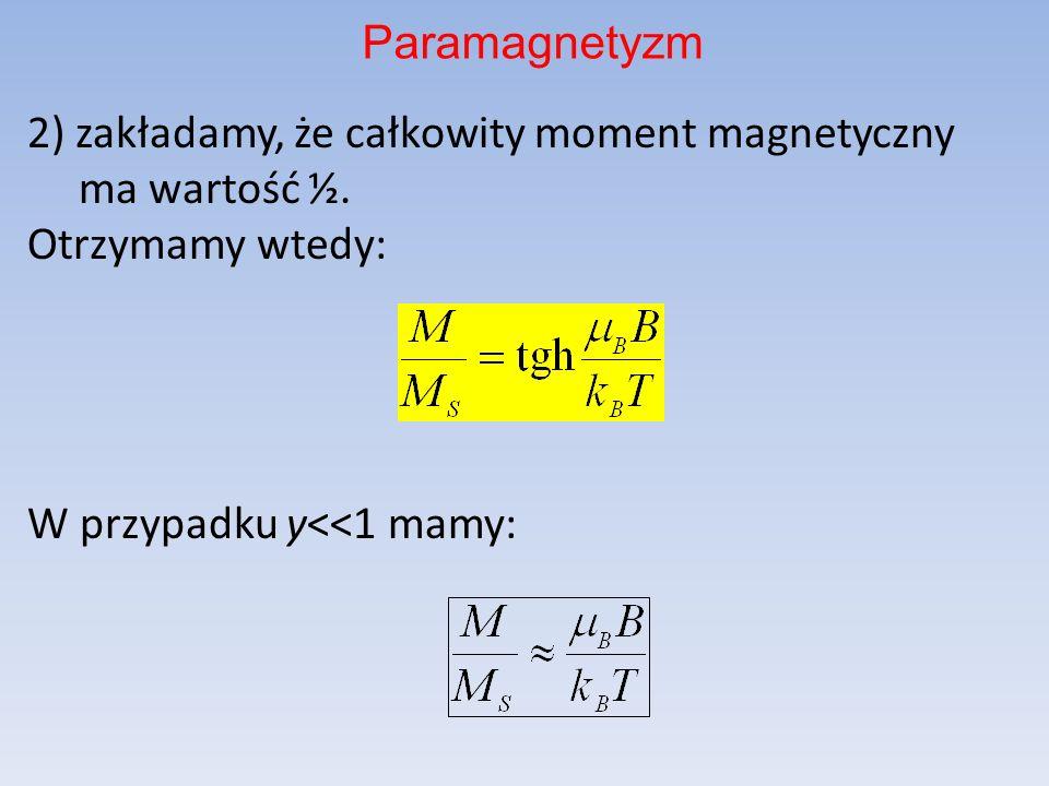 2) zakładamy, że całkowity moment magnetyczny ma wartość ½. Otrzymamy wtedy: W przypadku y<<1 mamy: Paramagnetyzm