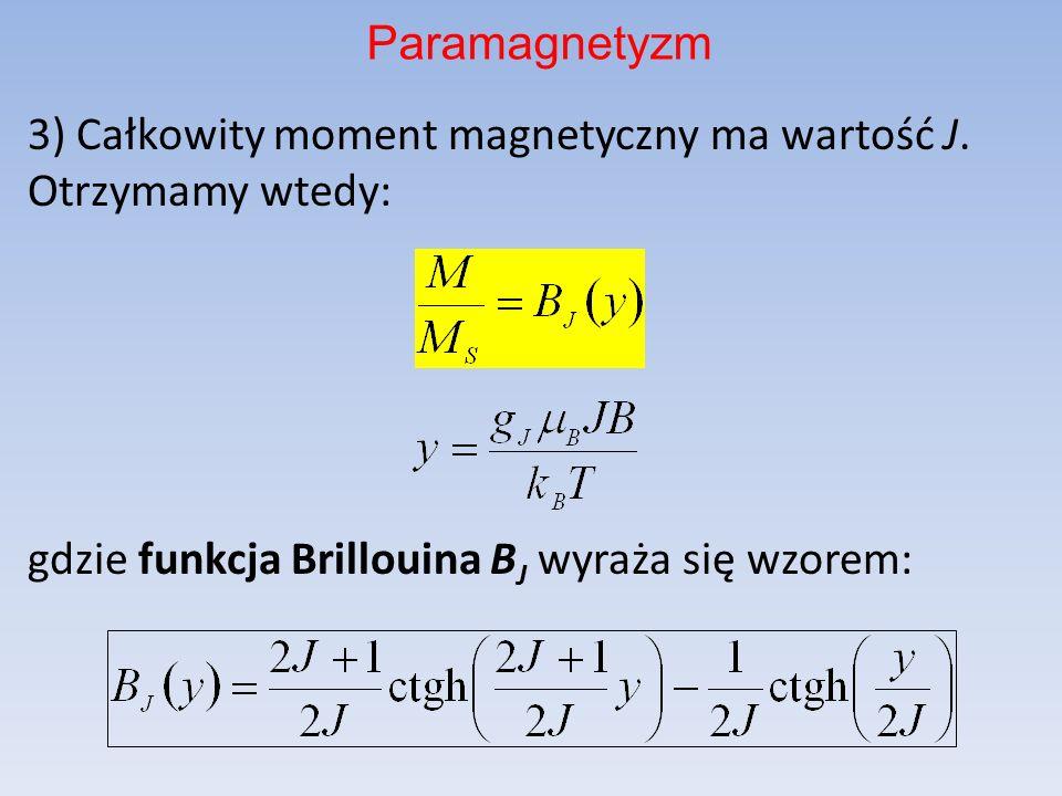 3) Całkowity moment magnetyczny ma wartość J. Otrzymamy wtedy: gdzie funkcja Brillouina B J wyraża się wzorem: Paramagnetyzm
