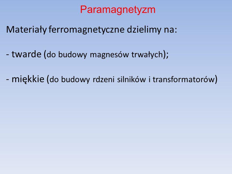 Materiały ferromagnetyczne dzielimy na: - twarde ( do budowy magnesów trwałych ); - miękkie ( do budowy rdzeni silników i transformatorów ) Paramagnet
