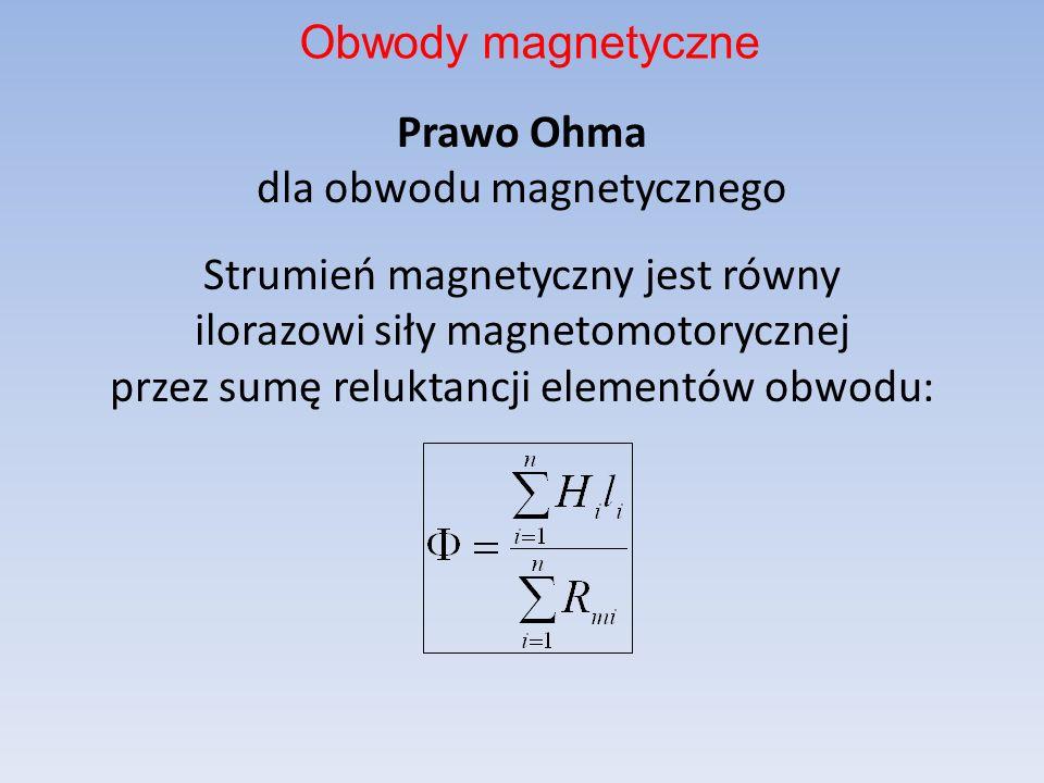 Prawo Ohma dla obwodu magnetycznego Strumień magnetyczny jest równy ilorazowi siły magnetomotorycznej przez sumę reluktancji elementów obwodu: Obwody