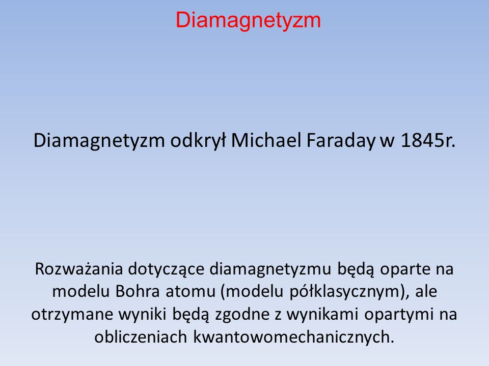Diamagnetyzm odkrył Michael Faraday w 1845r. Rozważania dotyczące diamagnetyzmu będą oparte na modelu Bohra atomu (modelu półklasycznym), ale otrzyman
