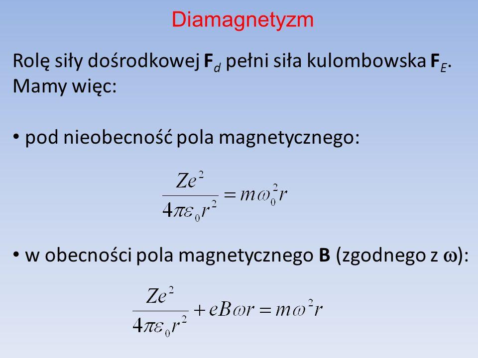 Rolę siły dośrodkowej F d pełni siła kulombowska F E. Mamy więc: pod nieobecność pola magnetycznego: w obecności pola magnetycznego B (zgodnego z ): D