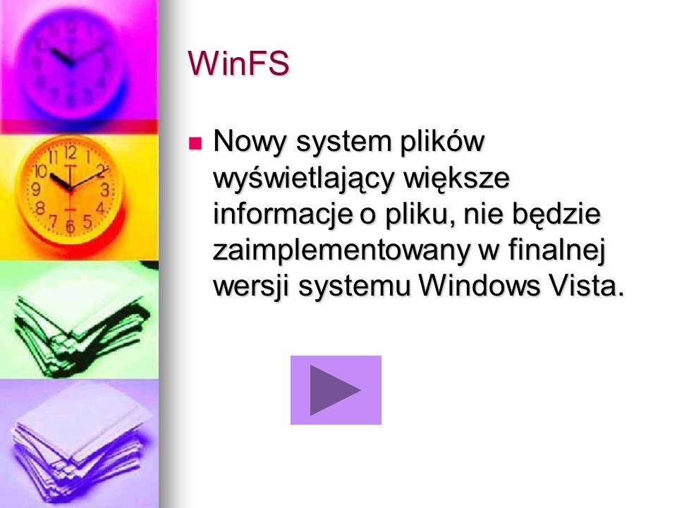 WinFS Nowy system plików wyświetlający większe informacje o pliku, nie będzie zaimplementowany w finalnej wersji systemu Windows Vista. Nowy system pl