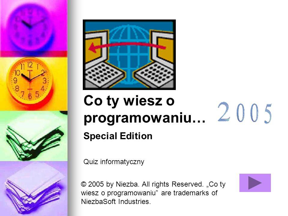Co ty wiesz o programowaniu… Quiz informatyczny Special Edition © 2005 by Niezba. All rights Reserved. Co ty wiesz o programowaniu are trademarks of N