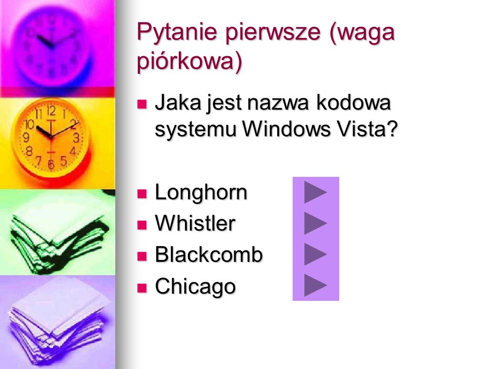 Pytanie pierwsze (waga piórkowa) Jaka jest nazwa kodowa systemu Windows Vista? Jaka jest nazwa kodowa systemu Windows Vista? Longhorn Longhorn Whistle