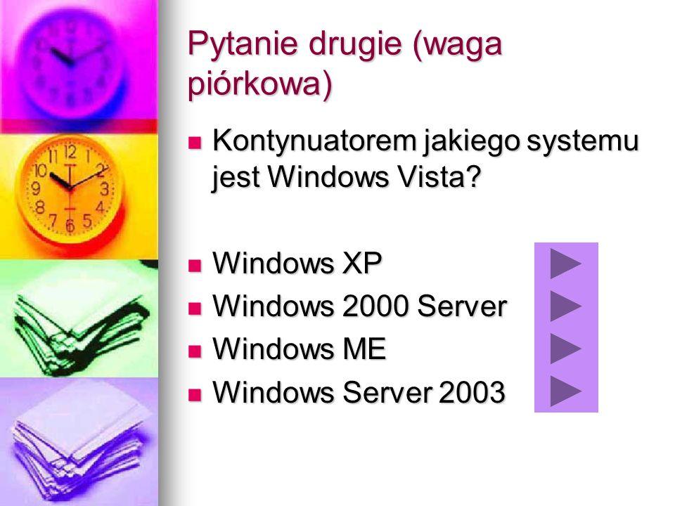 Pytanie drugie (waga piórkowa) Kontynuatorem jakiego systemu jest Windows Vista? Kontynuatorem jakiego systemu jest Windows Vista? Windows XP Windows